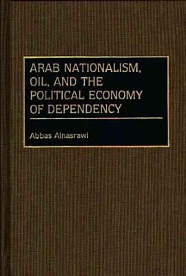 Arab Nationalism  Oil  and the Political Economy of Dependency PDF