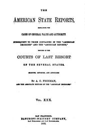 "The American State Reports: Containing the Cases of General Value and Authority Subsequent to Those Contained in the ""American Decisions"" [1760-1869] and the ""American Reports"" [1869-1887] Decided in the Courts of Last Resort of the Several States [1886-1911], Volume 30"