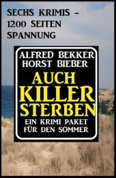 Auch Killer sterben: Ein Krimi Paket für den Sommer: Sechs Krimis - 1200 Seiten Spannung