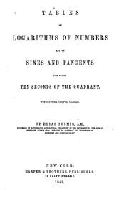 Tables of Logarithms of Numbers and of Sines and Tangents for Every Ten Seconds of the Quadrant: With Other Useful Tables