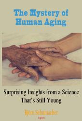The Mystery of Human Aging: Surprising Insights from a Science That's Still Young