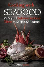 Cooking with Seafood: 25 Days of Delicious Seafood Dishes to Keep You Pleased