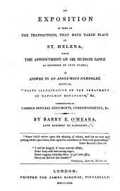"An Exposition of some of the Transactions, that have taken place at St. Helena, since the appointment of Sir Hudson Lowe as Governor of that Island; in answer to an anonymous pamphlet [by Theodore E. Hook] entitled""Facts illustrative of the treatment of Napoleon Bonaparte,""&c. corroborated by various official documents, correspondence, etc"