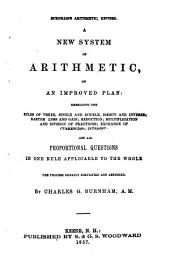 A new system of arithmetic, on an improved plan, embracing the rules of three ...: and all proportional questions in one rule applicable to the whole, the process greatly simplified and abridged