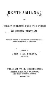 Benthamiana, Or, Select Extracts from the Works of Jeremy Bentham: With an Outline of His Opinions on the Principal Subjects Discussed in His Works