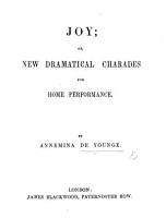 Joy  Or  New Dramatical Charades for Home Performance PDF