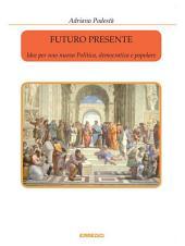 Futuro presente - Idee per una nuova Politica, democratica e popolare