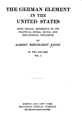 The German Element in the United States: With Special Reference to Its Political, Moral, Social, and Educational Influence, Volume 1