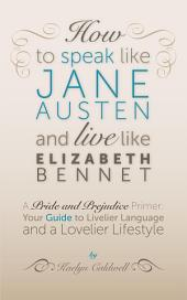 How to Speak Like Jane Austen and Live Like Elizabeth Bennet: Your Guide to Livelier Language and a Lovelier Lifestyle