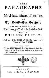 Some Paragraphs of Mr. Hutcheson's Treatises on the South-Sea Subject; which Relate to the Relief of the Unhappy Traders in South-Sea Stock, and to Publick Credit. And the Reason of His Reprinting Them at this Time. To which is Added, a Near Estimate of the Value of South-Sea Stock, ...