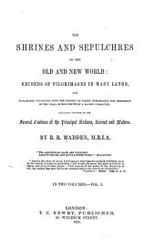 The Shrines and Sepulchres of the Old and New World: Records of Pilgrimages in Many Lands and Researches Connected with the History of Places Remarkable for Memorials of the Dead, Or Monuments of a Sacred Character; Including Notices of the Funeral Customs of the Principal Nations, Ancient and Modern, Volume 1