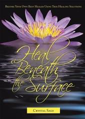 Heal Beneath the Surface: Become Your Own Best Healer Using True Healing Solutions