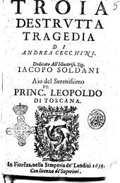 Troia destrutta tragedia di Andrea Cecchini. Dedicata all' illustriss. sig. Iacopo Soldani ..