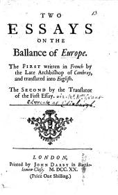 "Two Essays on the Ballance of Europe: the first written in French by the late Archbishop of Cambray [being a Supplement to ""Directions pour la conscience d'un Roi,"" etc.], and translated into English; the second, by the translator of the first essay [W. Grant]."
