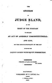 The Opinion of Judge Bland, on the Right of the Judiciary to Declare an Act of Assembly Unconstitutional: And Also, on the Constitutionality of the Act Investing the County Courts with Equity Jurisdiction