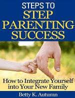 Steps to Step Parenting Success: How to Integrate Yourself into Your New Family