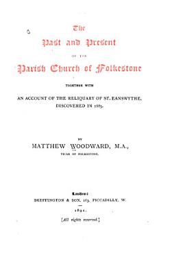 The Past and Present of the Parish Church of Folkestone Together with an Account of the Reliquary of St  Eanswythe  Discovered in 1885 PDF