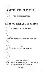 Calvin and Servetus: The Reformer's Share in the Trial of Michael Servetus Historically Ascertained. From the French : with Notes and Additions