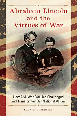 Abraham Lincoln and the Virtues of War  How Civil War Families Challenged and Transformed Our National Values