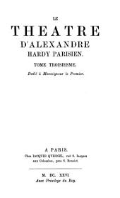 Le théâtre d'Alexandre Hardy: erster Neudruck der Dramen von Pierre Corneille's unmittelbarem Vorläufer : nach den Exemplaren der Dresdener, Münchener und der Wolfenbütteler Bibliothek, Volume3