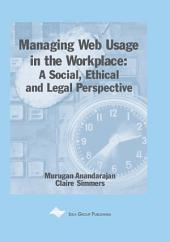Managing Web Usage in the Workplace: A Social, Ethical and Legal Perspective: A Social, Ethical and Legal Perspective