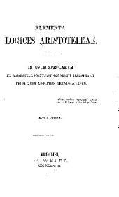 Elementa logices Aristoteleae: In usum scholarum ex Aristotele excerpsit convertit illustravit Frider