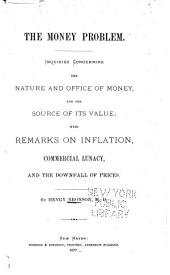 The Money Problem: Inquiries Concerning the Nature and Office of Money, and the Source of Its Value; with Remarks on Inflation, Commercial Lunacy, and the Downfall of Prices