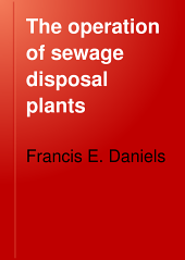 The Operation of Sewage Disposal Plants: A Manual for the Practical Management of Sewage Disposal Works, with Suggestions as to Improvements in Design and Construction