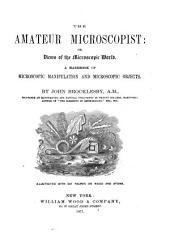 The Amateur Microscopist: Or, Views of the Microscopic World, a Handbook of Microscopic Manipulation and Microscopic Objects ... Illustrated with 247 Figures on Wood and Stone