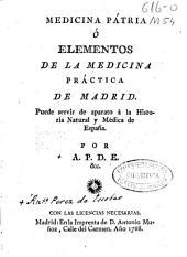 Medicina Patria ó Elementos de la Medicina práctica de Madrid: puede servir de aparato a la Historia Natural y Médica de España