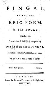 Fingal, an ancient Epic Poem. In six books: together with several other poems, composed by Ossian the son of Fingal. Translated from the Gallic language by James Macpherson