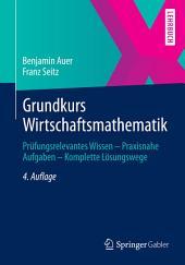 Grundkurs Wirtschaftsmathematik: Prüfungsrelevantes Wissen - Praxisnahe Aufgaben - Komplette Lösungswege, Ausgabe 4