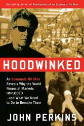 Hoodwinked: An Economic Hit Man Reveals Why the Global Economy IMPLODED -- and How to Fix It
