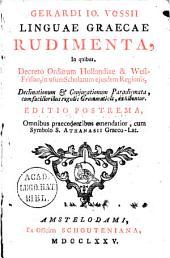 Gerardi Io. Vossii Linguae Graecae rudimenta, in quibus, decreto ordinum Hollandiae & Westfrisiae, in usum scholarum ejusdem regionis, declinationum & conjugationum paradigmata ... exhibentur