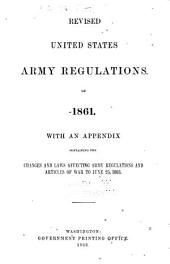 Revised United States Army Regulations of 1861: With an Appendix Containing the Changes and Laws Affecting Army Regulations and Articles of War to June 25, 1863