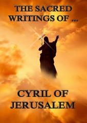 The Sacred Writings of Cyril of Jerusalem (Annotated Edition)