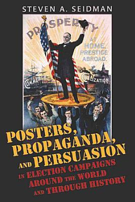 Posters  Propaganda  and Persuasion in Election Campaigns Around the World and Through History