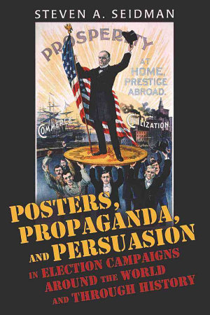 Posters  Propaganda  and Persuasion in Election Campaigns Around the World and Through History PDF