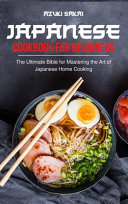 Japanese Cookbook for Beginners: The Ultimate Bible for Mastering the Art of Japanese Home Cooking