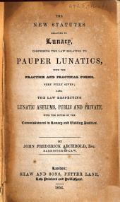The New Statutes Relating to Lunacy ... With the Practice and Practical Forms ... Also, the Law Respecting Lunatic Asylums, Etc