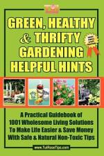 Green, Healthy & Thrifty Gardening Helpful Hints: A Practical Guidebook of 1001 Wholesome Living Solutions to Make Life Easier & Save Money with Safe