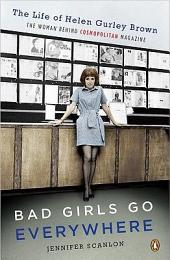 Bad Girls Go Everywhere: The Life of Helen Gurley Brown, the Woman Behind Cosmopolitan Magazine
