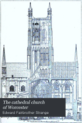 The cathedral church of Worcester: a description of the fabric and a brief history of the Episcopal see, Volume 45