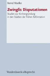 Zwinglis Disputationen: Studien zur Kirchengründung in den Städten der frühen Reformation