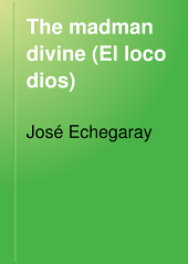The madman divine (El loco dios): A prose drama in four acts