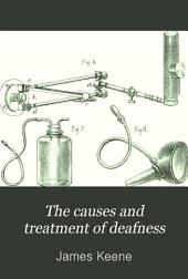 The Causes and Treatment of Deafness: Being a Manual of Aural Surgery for the Use of Students and Practitioners of Medicine