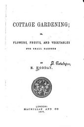 Cottage Gardening: Or, Flowers, Fruits, and Vegetables for Small Gardens