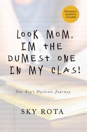Look Mom, I'm the Dumest One in My Clas!: One Boy's Dyslexic Journey
