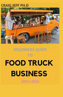 Beginners Guide to Food Truck Business 2021=2022