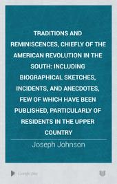 Traditions and Reminiscences, Chiefly of the American Revolution in the South: Including Biographical Sketches, Incidents, and Anecdotes, Few of which Have Been Published, Particularly of Residents in the Upper Country